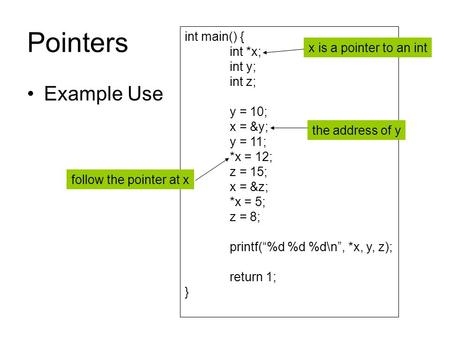 "Pointers Example Use int main() { int *x; int y; int z; y = 10; x = &y; y = 11; *x = 12; z = 15; x = &z; *x = 5; z = 8; printf(""%d %d %d\n"", *x, y, z);"