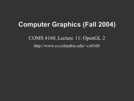 Computer Graphics (Fall 2004) COMS 4160, Lecture 11: OpenGL 2