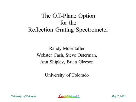 May 7, 2003University of Colorado The Off-Plane Option for the Reflection Grating Spectrometer Randy McEntaffer Webster Cash, Steve Osterman, Ann Shipley,