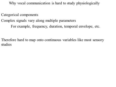 Why vocal communication is hard to study physiologically Categorical components Complex signals vary along multiple parameters For example, frequency,