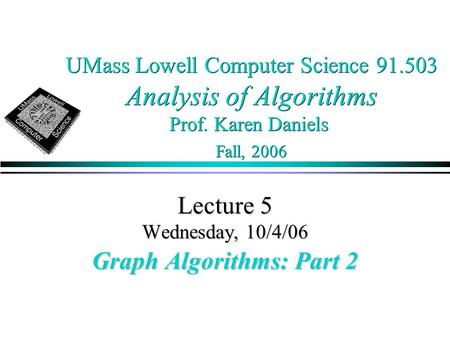 UMass Lowell Computer Science 91.503 Analysis of Algorithms Prof. Karen Daniels Fall, 2006 Lecture 5 Wednesday, 10/4/06 Graph Algorithms: Part 2.