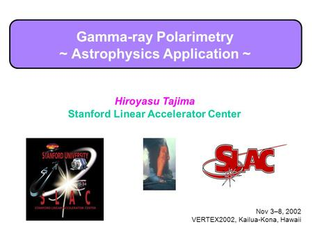 Hiroyasu Tajima Stanford Linear Accelerator Center Nov 3–8, 2002 VERTEX2002, Kailua-Kona, Hawaii Gamma-ray Polarimetry ~ Astrophysics Application ~