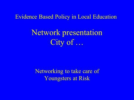 Network presentation City of … Networking to take care of Youngsters at Risk Evidence Based Policy in Local Education.
