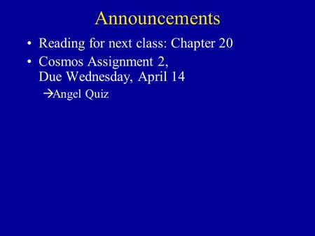 Announcements Reading for next class: Chapter 20 Cosmos Assignment 2, Due Wednesday, April 14  Angel Quiz.
