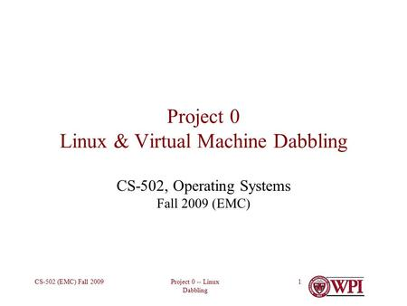 Project 0 -- Linux Dabbling CS-502 (EMC) Fall 20091 Project 0 Linux & Virtual Machine Dabbling CS-502, Operating Systems Fall 2009 (EMC)