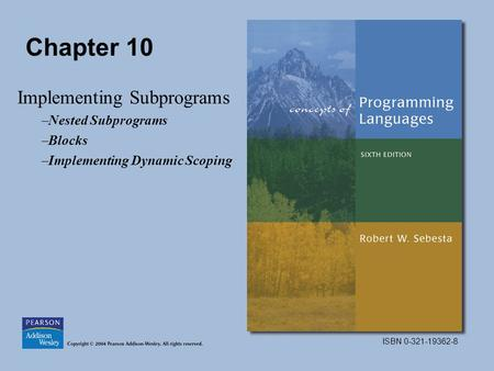 ISBN 0-321-19362-8 Chapter 10 Implementing Subprograms –Nested Subprograms –Blocks –Implementing Dynamic Scoping.
