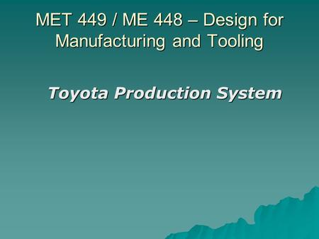MET 449 / ME 448 – Design for Manufacturing and Tooling Toyota Production System.