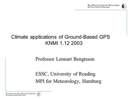 Climate applications of Ground-Based GPS KNMI 1.12 2003 Professor Lennart Bengtsson ESSC, University of Reading MPI for Meteorology, Hamburg.