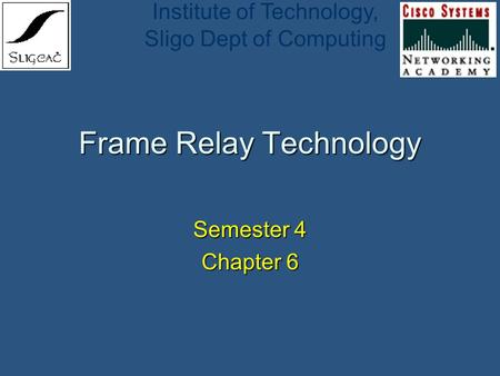 Institute of Technology, Sligo Dept of Computing Frame Relay Technology Semester 4 Chapter 6.