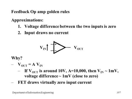 Department of Information Engineering357 Feedback Op amp golden rules Approximations: 1.Voltage difference between the two inputs is zero 2.Input draws.