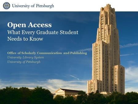 Open Access What Every Graduate Student Needs to Know Office of Scholarly Communication and Publishing University Library System University of Pittsburgh.