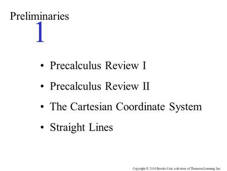 Copyright © 2006 Brooks/Cole, a division of Thomson Learning, Inc. Preliminaries 1 Precalculus Review I Precalculus Review II The Cartesian Coordinate.