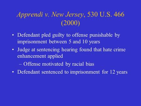 Apprendi v. New Jersey, 530 U.S. 466 (2000) Defendant pled guilty to offense punishable by imprisonment between 5 and 10 years Judge at sentencing hearing.