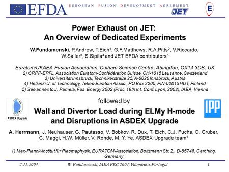 2.11.2004W. Fundamenski, IAEA FEC 2004, Vilamoura, Portugal1 Power Exhaust on JET: An Overview of Dedicated Experiments W.Fundamenski, P.Andrew, T.Eich.