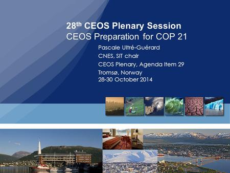 28 th CEOS Plenary Session CEOS Preparation for COP 21 Pascale Ultré-Guérard CNES, SIT chair CEOS Plenary, Agenda Item 29 Tromsø, Norway 28-30 October.