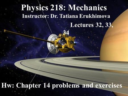 Physics 218: Mechanics Instructor: Dr. Tatiana Erukhimova Lectures 32, 33, 34 Hw: Chapter 14 problems and exercises.