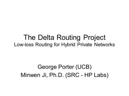 The Delta Routing Project Low-loss Routing for Hybrid Private Networks George Porter (UCB) Minwen Ji, Ph.D. (SRC - HP Labs)