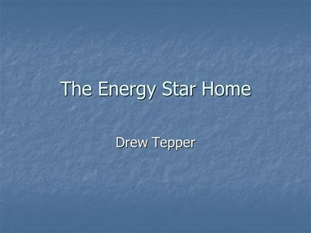The Energy Star Home Drew Tepper. Overview What is an energy star home? What is an energy star home? New Homes New Homes Existing Homes Existing Homes.