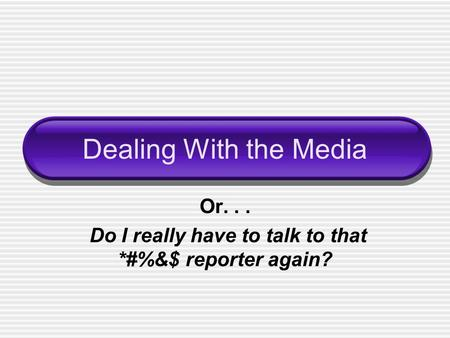 Dealing With the Media Or... Do I really have to talk to that *#%&$ reporter again?