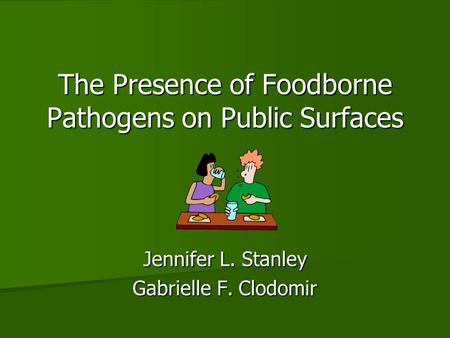 The Presence of Foodborne Pathogens on Public Surfaces Jennifer L. Stanley Gabrielle F. Clodomir.
