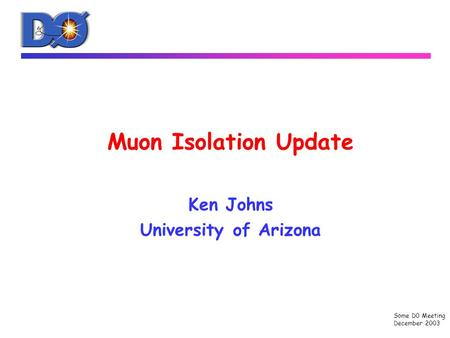 Some D0 Meeting December 2003 Muon Isolation Update Ken Johns University of Arizona.
