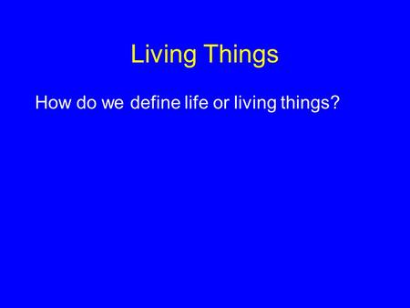 Living Things How do we define life or living things?