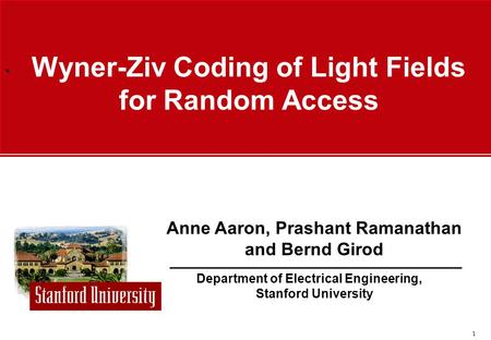 ` 1 Department of Electrical Engineering, Stanford University Anne Aaron, Prashant Ramanathan and Bernd Girod Wyner-Ziv Coding of Light Fields for Random.