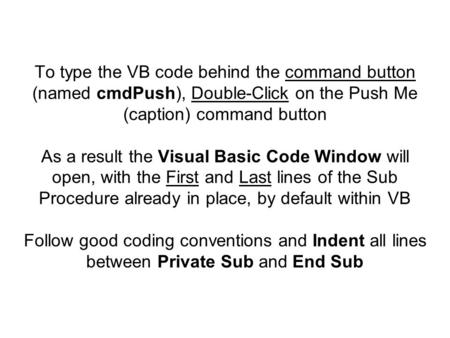 To type the VB code behind the command button (named cmdPush), Double-Click on the Push Me (caption) command button As a result the Visual Basic Code Window.