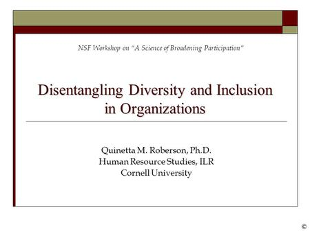 "©© Disentangling Diversity and Inclusion in Organizations Quinetta M. Roberson, Ph.D. Human Resource Studies, ILR Cornell University NSF Workshop on ""A."