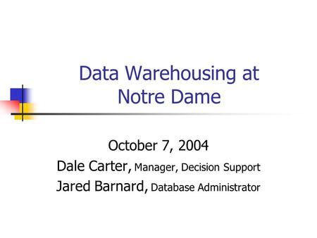 Data Warehousing at Notre Dame October 7, 2004 Dale Carter, Manager, Decision Support Jared Barnard, Database Administrator.