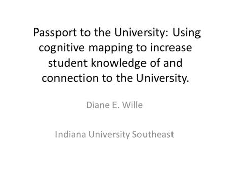 Passport to the University: Using cognitive mapping to increase student knowledge of and connection to the University. Diane E. Wille Indiana University.