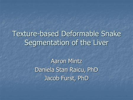 Texture-based Deformable Snake Segmentation of the Liver Aaron Mintz Daniela Stan Raicu, PhD Jacob Furst, PhD.