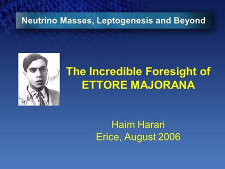 Neutrino Masses, Leptogenesis and Beyond The Incredible Foresight of ETTORE MAJORANA Haim Harari Erice, August 2006.