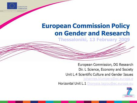 European Commission Policy on Gender and Research Thessaloniki, 13 February 2009 European Commission, DG Research Dir. L Science, Economy and Society Unit.