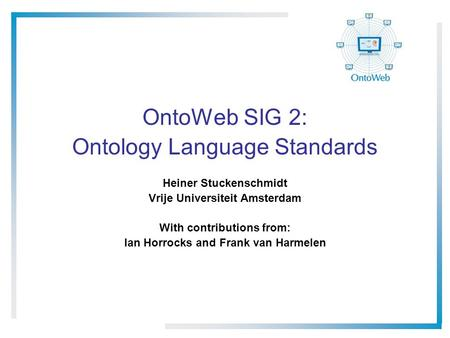 OntoWeb SIG 2: Ontology Language Standards Heiner Stuckenschmidt Vrije Universiteit Amsterdam With contributions from: Ian Horrocks and Frank van Harmelen.