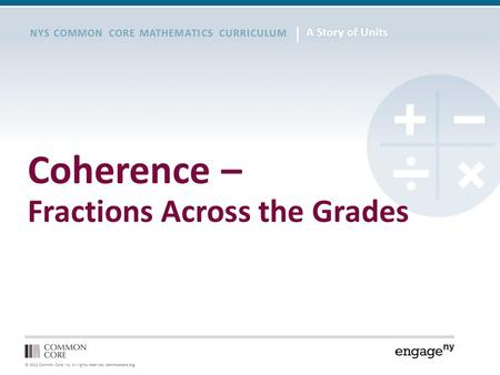 © 2012 Common Core, Inc. All rights reserved. commoncore.org NYS COMMON CORE MATHEMATICS CURRICULUM Coherence – Fractions Across the Grades.