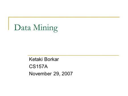 Data Mining Ketaki Borkar CS157A November 29, 2007.