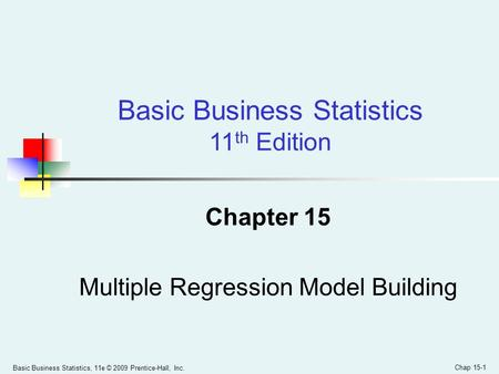 Basic Business Statistics, 11e © 2009 Prentice-Hall, Inc. Chap 15-1 Chapter 15 Multiple Regression Model Building Basic Business Statistics 11 th Edition.