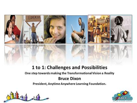 1 to 1: Challenges and Possibilities One step towards making the Transformational Vision a Reality Bruce Dixon President, Anytime Anywhere Learning Foundation.