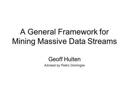 A General Framework for Mining Massive Data Streams Geoff Hulten Advised by Pedro Domingos.