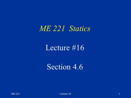 ME 221Lecture 161 ME 221 Statics Lecture #16 Section 4.6.