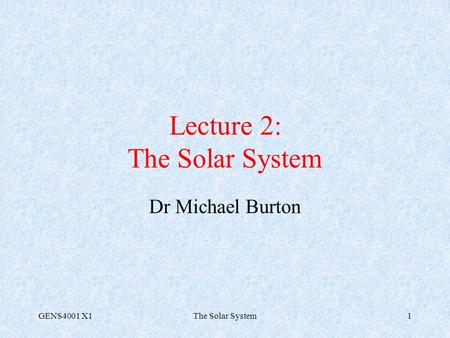GENS4001 X1The Solar System1 Lecture 2: The Solar System Dr Michael Burton.