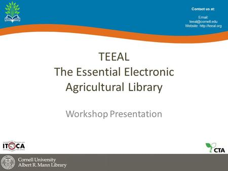 TEEAL The Essential Electronic Agricultural Library Workshop Presentation Contact us at:   Website:
