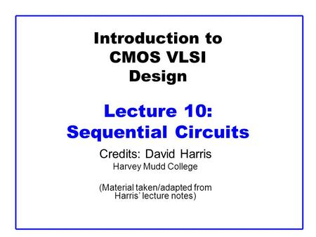 Introduction to CMOS VLSI Design Lecture 10: Sequential Circuits Credits: David Harris Harvey Mudd College (Material taken/adapted from Harris' lecture.