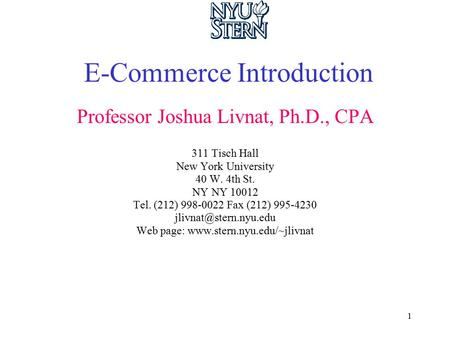 1 E-Commerce Introduction Professor Joshua Livnat, Ph.D., CPA 311 Tisch Hall New York University 40 W. 4th St. NY NY 10012 Tel. (212) 998-0022 Fax (212)