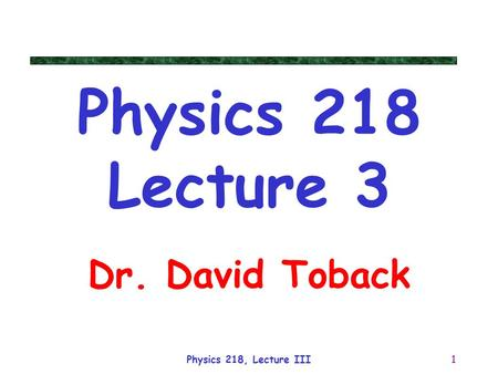 Physics 218 Lecture 3 Dr. David Toback Physics 218, Lecture III.