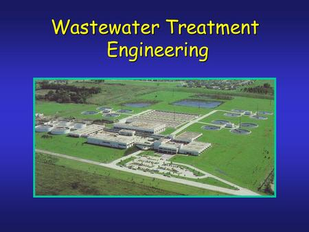 Wastewater Treatment Engineering Engineering. Environ. Engineering Course Sequence CE4501 Env.Chem P-Chem GE3850 Geohydrol. CE4508, 4507,4509 Drinking.