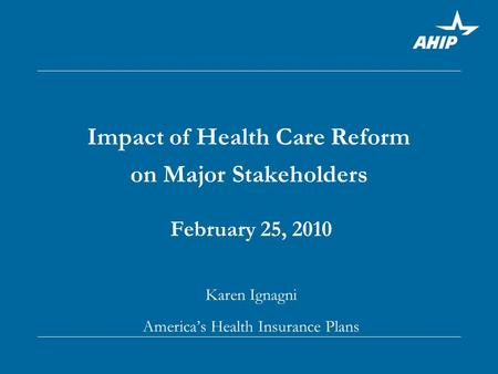 Impact of Health Care Reform on Major Stakeholders February 25, 2010 Karen Ignagni America's Health Insurance Plans.