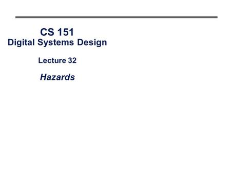CS 151 Digital Systems Design Lecture 32 Hazards