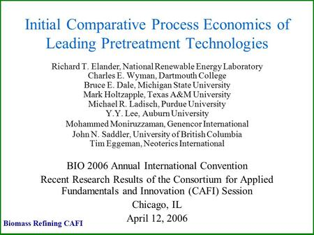 Initial Comparative Process Economics of Leading Pretreatment Technologies Richard T. Elander, National Renewable Energy Laboratory Charles E. Wyman, Dartmouth.
